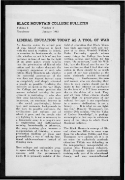 #1 Vol. I, No. 2. - 01.1943 Black Mountain College Bulletin that argues the value of a broad liberal arts education, such as the one provided by Black Mountain College, to solders and others during World War II. Other subjects include: a discussion at the college led by visiting author Alfred Kazin; a discussion led by W. A. Robinson, director of the Secondary School Study of the Association of Colleges and Secondary Schools for Negroes, on education for African Americans; faculty appointments; the future of world culture as outlined by Herbert Miller; children in the college community; the role of the college in the surrounding community; radio programs via WWNC; the building of the Quiet House; upcoming plays, concerts, and other events at the college; general campus news and news from alumni of the college. Released by Emily R. Wood. Courtesy the North Carolina State Archive